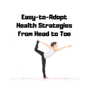 Easy-to-Adopt Health Strategies from Head to Toe